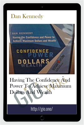 Having The Confidence And Power To Achieve Maximum Dollars And Wealth - Dan Kennedy