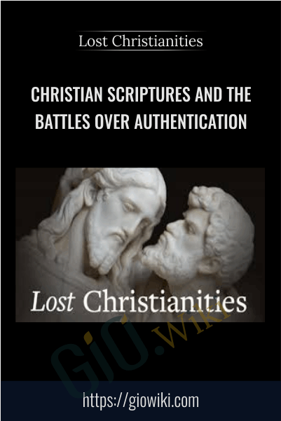 Christian Scriptures and the Battles over Authentication - Lost Christianities