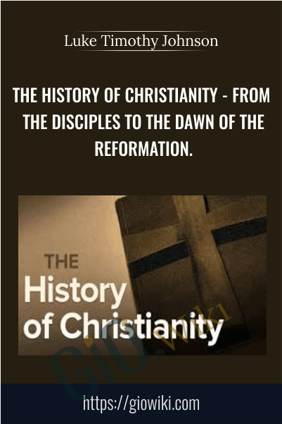 The History of Christianity - From the Disciples to the Dawn of the Reformation - Luke Timothy Johnson