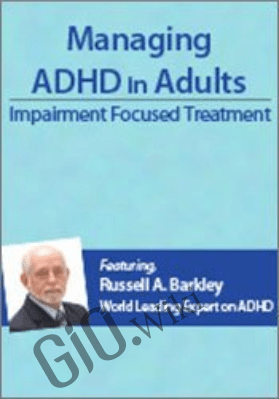Managing ADHD in Adults: Impairment Focused Treatment with Dr. Russell Barkley - Russell A. Barkley