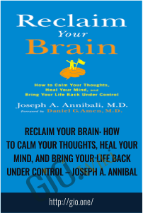 Reclaim Your Brain: How to Calm Your Thoughts, Heal Your Mind, and Bring Your Life Back Under Control – Joseph A. Annibali