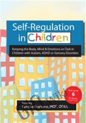 Self-Regulation in Children: Keeping the Body, Mind & Emotions on Task in Children with Autism, ADHD or Sensory Disorders - Teresa Garland