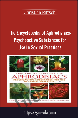 The Encyclopedia of Aphrodisiacs: Psychoactive Substances for Use in Sexual Practices - Christian Riftsch