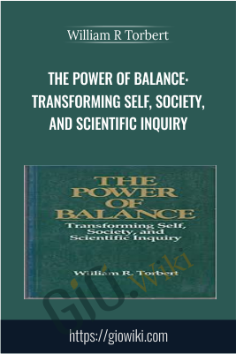 The Power of Balance: Transforming Self, Society, and Scientific Inquiry - William R Torbert