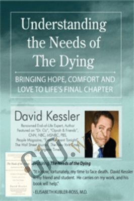 Understanding the Needs of the Dying: Bringing Hope, Comfort and Love to Life's Final Chapter - David Kessler