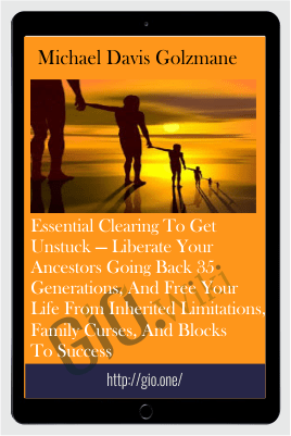 Essential Clearing to get unstuck — Liberate your ancestors going back 35 generations, and free your life from inherited limitations, family curses, and blocks to success - Michael Davis Golzmane