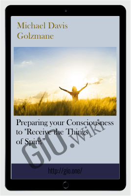 "Preparing your Consciousness to ""Receive the Things of Spirit"" - Michael Davis Golzmane"