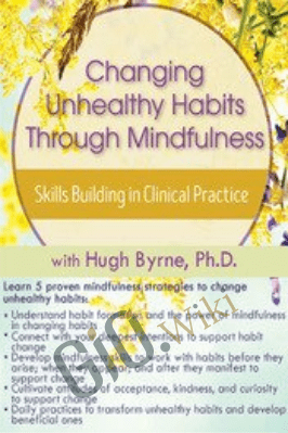 Changing Unhealthy Habits Through Mindfulness: Skills Building in Clinical Practice - Hugh Byrne