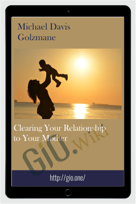 Clearing Your Relationship to Your Mother - Michael Davis Golzmane