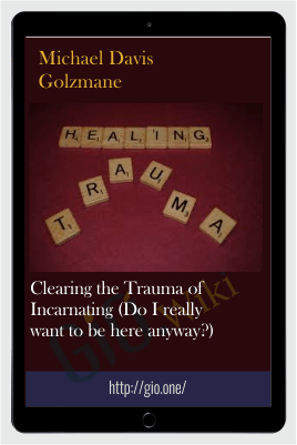 Clearing the Trauma of Incarnating (Do I really want to be here anyway?) - Michael Davis Golzmane