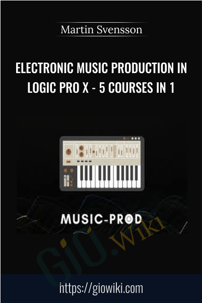 Electronic Music Production In Logic Pro X - 5 Courses In 1 - Martin Svensson