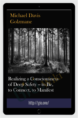 Realizing a Consciousness of Deep Safety -- to Be, to Connect, to Manifest - Michael Davis Golzmane