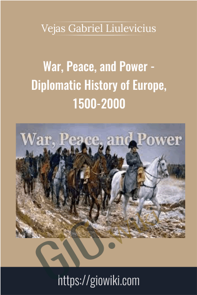 War, Peace, and Power - Diplomatic History of Europe, 1500-2000 - Vejas Gabriel Liulevicius