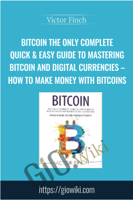 Bitcoin The Only Complete Quick & Easy Guide To Mastering Bitcoin and Digital Currencies – How To Make Money with Bitcoins – Victor Finch