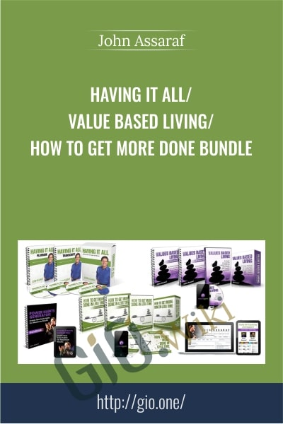 Having It All - Value Based Living - How to Get More Done BUNDLE - John Assaraf