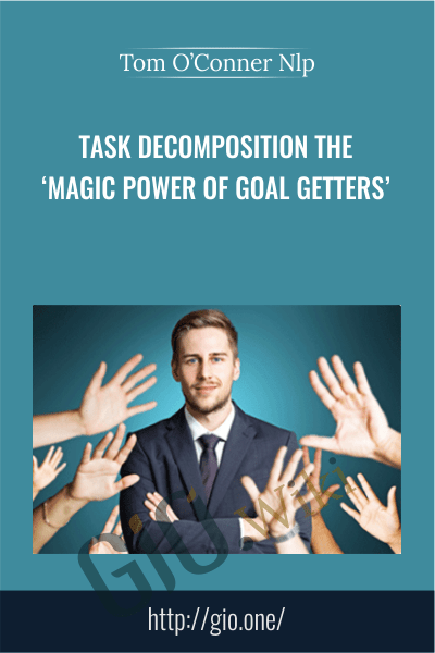 Task Decomposition The 'Magic Power Of Goal Getters' - Tom O'Conner Nlp