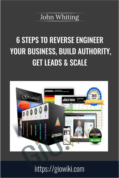 6 Steps to Reverse Engineer Your Business, Build Authority, Get Leads & Scale - John Whiting