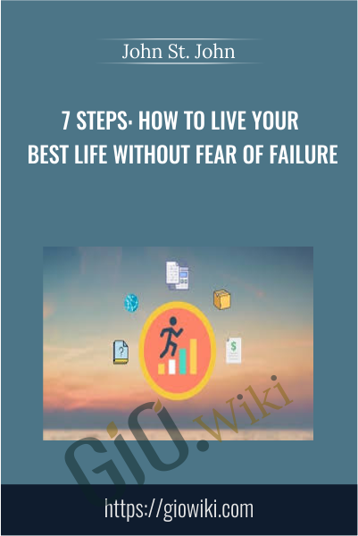 7 Steps: How to Live Your Best Life Without Fear of Failure - John St. John
