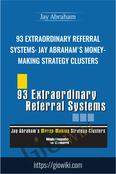 93 Extraordinary Referral Systems: Jay Abraham's Money-Making Strategy Clusters - Jay Abraham