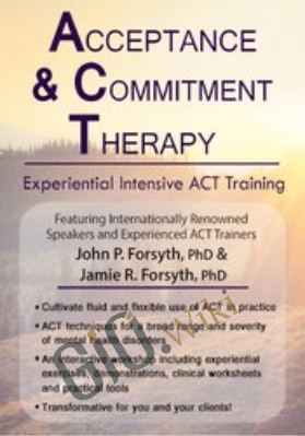 Acceptance and Commitment Therapy: Experiential Intensive ACT Training - John P. Forsyth & Jamie R. Forsyth