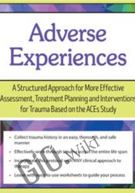 Adverse Experiences: A Structured Approach for More Effective Assessment, Treatment Planning and Interventions for Trauma Based on the ACEs Study - Daniel Mitchell