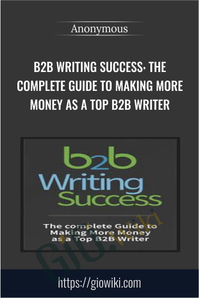 B2B Writing Success: The Complete Guide to Making More Money as a Top B2B Writer