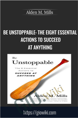 Be Unstoppable: The Eight Essential Actions to Succeed at Anything - Alden M. Mills