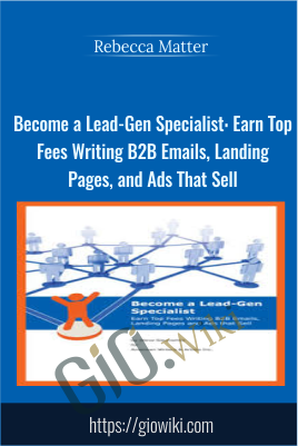Become a Lead-Gen Specialist: Earn Top Fees Writing B2B Emails, Landing Pages, and Ads That Sell - Rebecca Matter