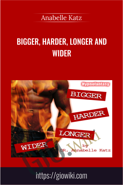 Bigger, Harder, Longer and Wider - Anabelle Katz