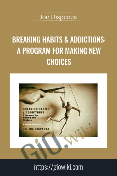 Breaking Habits & Addictions: A Program for Making New Choices - Joe Dispenza