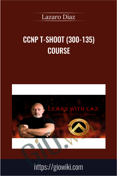 CCNP T-SHOOT (300-135) Course - Lazaro Diaz