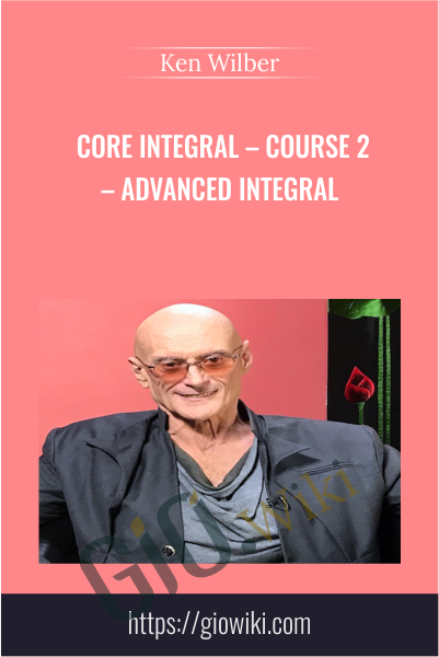 Core Integral – Course 2 – Advanced Integral - Ken Wilber