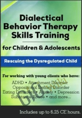 Dialectical Behavior Therapy Skills Training for Children and Adolescents: Rescuing the Dysregulated Child - Jean Eich