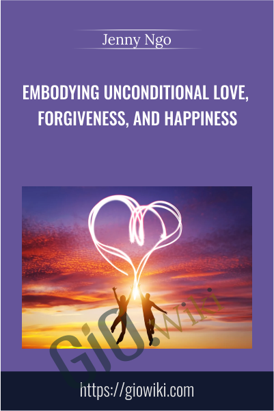 Embodying Unconditional Love, Forgiveness, and Happiness - Jenny Ngo