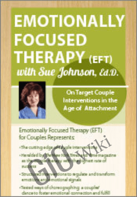 Emotionally Focused Therapy with Sue Johnson, Ed.D.: On Target Couple Interventions in the Age of Attachment - Susan Johnson