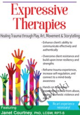 Expressive Therapies: Healing Trauma Through Play, Art, Movement & Storytelling - Janet Courtney