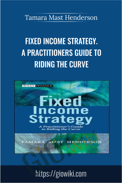 Fixed Income Strategy. A Practitioners Guide to Riding the Curve - Tamara Mast Henderson