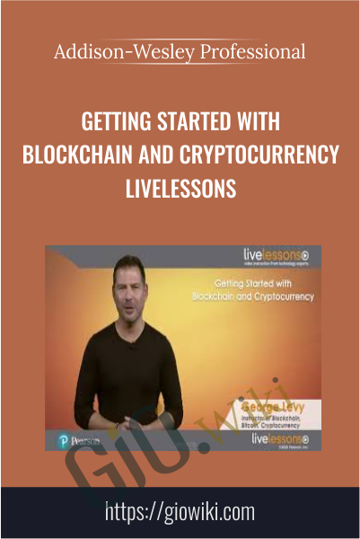 Getting Started with Blockchain and Cryptocurrency LiveLessons (Video Training) - Addison-Wesley Professional & George Levy