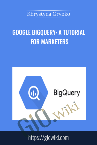 Google BigQuery: A Tutorial for Marketers - Khrystyna Grynko