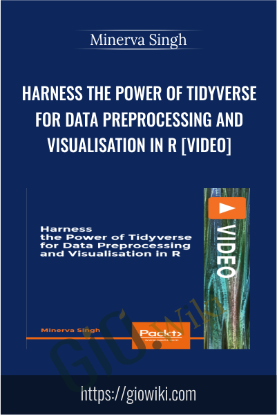 Harness the Power of Tidyverse for Data Preprocessing and Visualisation in R [Video] - Minerva Singh