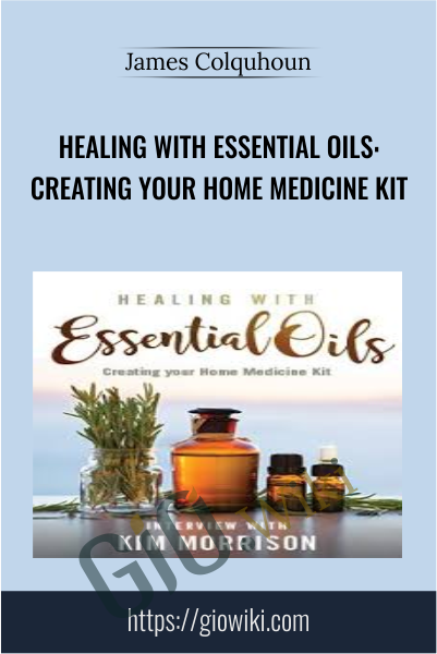 Healing with Essential Oils: Creating your Home Medicine Kit - James Colquhou
