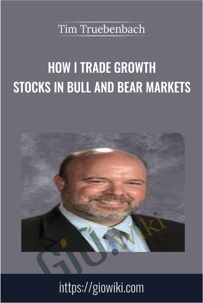 How I Trade Growth Stocks In Bull And Bear Markets - Tim Truebenbach