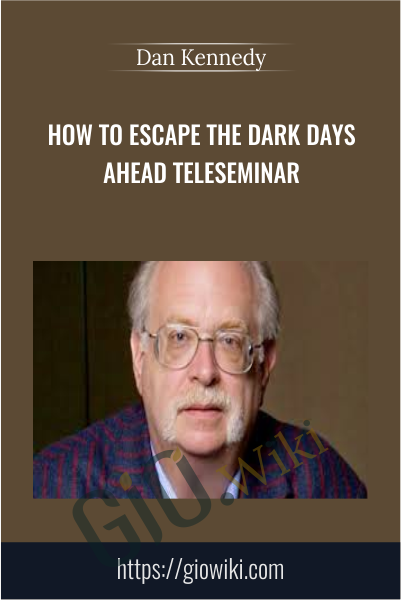 How To Escape The Dark Days Ahead Teleseminar - Dan Kennedy