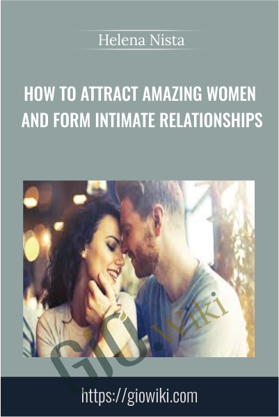 How to Attract Amazing Women and Form Intimate Relationships - Helena Nista