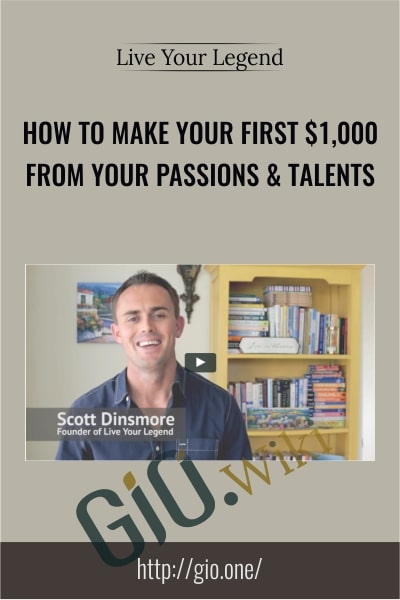 How to Make Your First $1,000 from Your Passions & Talents - Live Your Legend