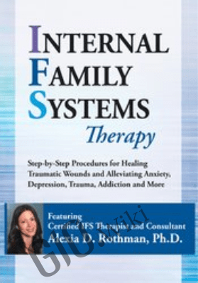Internal Family Systems Therapy: Step-by-Step Procedures for Healing Traumatic Wounds and Alleviating Anxiety, Depression, Trauma, Addiction and More - Alexia Rothman