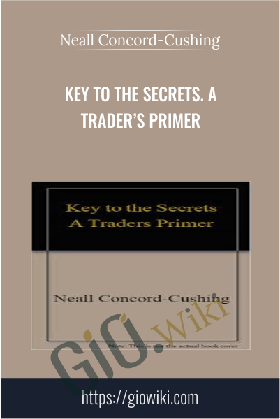 Key to the Secrets. A Trader's Primer - Neall Concord-Cushing