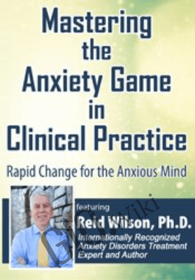 Mastering the Anxiety Game in Clinical Practice: Rapid Change for the Anxious Mind - Reid Wilson