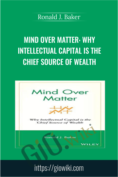 Mind Over Matter: Why Intellectual Capital is the Chief Source of Wealth - Ronald J. Baker