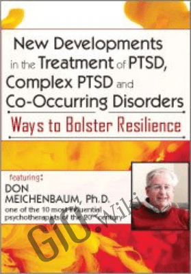 New Developments in the Treatment of PTSD, Complex PTSD and Co-Occurring Disorders: Ways to Bolster Resilience - Donald Meichenbaum